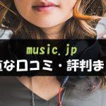 music.jpを使っている人の正直な口コミまとめ「メリット・デメリットは?」